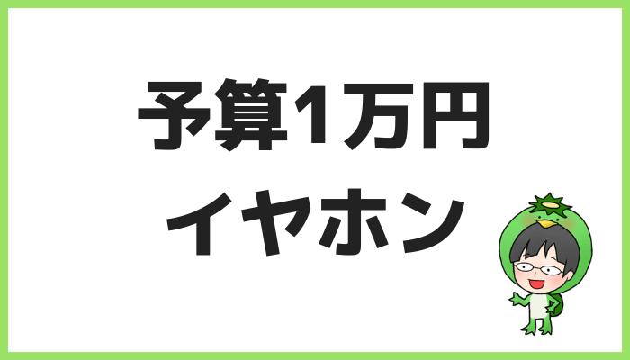 予算1万円イヤホンまとめ
