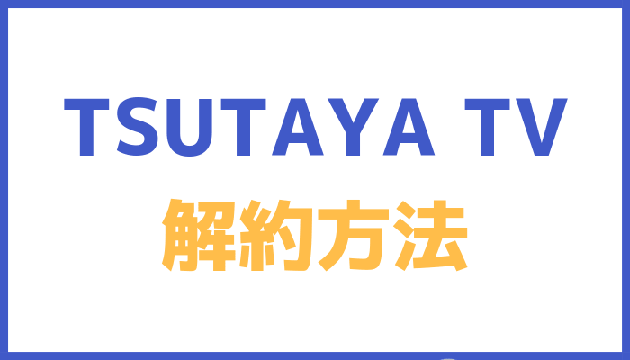 TSUTAYA TVの解約方法